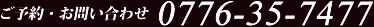 ご予約・お問い合わせTEL:0776-35-7477